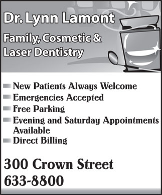 Lamont Lynn Dr (506-633-8800) - Display Ad - Dr. Lynn Lamont Dr. Lynn Lamont Family, Cosmetic & Family, Cosmetic & Laser Dentistry Laser Dentistry New Patients Always Welcome Emergencies Accepted Free Parking Evening and Saturday Appointments Available Direct Billing 300 Crown Street 633-8800  Dr. Lynn Lamont Dr. Lynn Lamont Family, Cosmetic & Family, Cosmetic & Laser Dentistry Laser Dentistry New Patients Always Welcome Emergencies Accepted Free Parking Evening and Saturday Appointments Available Direct Billing 300 Crown Street 633-8800