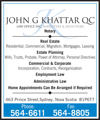 Khattar John G QC (902-564-6611) - Annonce illustr&eacute;e - JOHN G KHATTAR QC Notary Real Estate Residential, Commercial, Migration, Mortgages, Leasing JOHN G KHATTAR QC Notary Real Estate Residential, Commercial, Migration, Mortgages, Leasing Estate Planning Wills, Trusts, Probate, Power of Attorney, Personal Directives Commercial &amp;Corporate Incorporation, Contracts, Reorganization Employment Law Administrative Law Home Appointments Can Be Arranged if Required 463 Prince Street,Sydney, Nova Scotia  B1P6T7 Fax: Phone: 564-8805 564-6611 Estate Planning Wills, Trusts, Probate, Power of Attorney, Personal Directives Commercial &amp;Corporate Incorporation, Contracts, Reorganization Employment Law Administrative Law Home Appointments Can Be Arranged if Required 463 Prince Street,Sydney, Nova Scotia  B1P6T7 Fax: Phone: 564-8805 564-6611