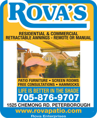 Rova Enterprises (705-876-9707) - Annonce illustrée - RESIDENTIAL & COMMERCIAL RETRACTABLE AWNINGS - REMOTE OR MANUAL PATIO FURNITURE   SCREEN ROOMS FREE CONSULTATIONS   HAMMOCKS LIFE IS BETTER IN THE SHADE 705-876-9707 1525 CHEMONG RD. PETERBOROUGH www.rovapatio.com Rova Enterprises  RESIDENTIAL & COMMERCIAL RETRACTABLE AWNINGS - REMOTE OR MANUAL PATIO FURNITURE   SCREEN ROOMS FREE CONSULTATIONS   HAMMOCKS LIFE IS BETTER IN THE SHADE 705-876-9707 1525 CHEMONG RD. PETERBOROUGH www.rovapatio.com Rova Enterprises