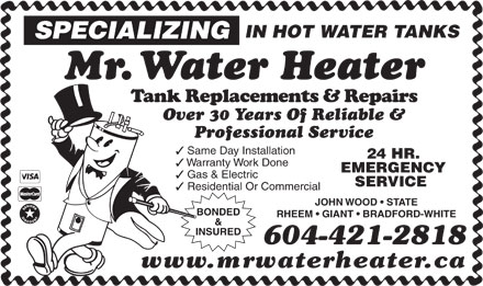 Mr Water Heater (604-695-1168) - Annonce illustrée - IN HOT WATER TANKS SPECIALIZING Mr. Water Heater Tank Replacements & Repairs Over 30 Years Of Reliable & Professional Service 3 Same Day Installation 24 HR. 3 Warranty Work Done EMERGENCY 3 Gas & Electric SERVICE 3 Residential Or Commercial JOHN WOOD   STATE BONDED RHEEM   GIANT   BRADFORD-WHITE & INSURED 604-421-2818 www.mrwaterheater.ca