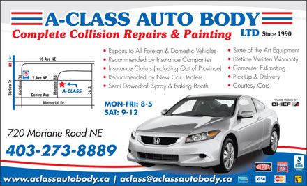 A-Class Auto Body Ltd (403-767-0979) - Annonce illustr&eacute;e - State of the Art Equipment Repairs to All Foreign &amp; Domestic Vehicles Lifetime Written Warranty Recommended by Insurance Companies Computer Estimating Insurance Claims (Including Out of Province) Pick-Up &amp; Delivery Recommended by New Car Dealers Courtesy Cars Semi Downdraft Spray &amp; Baking Booth A-CLASS Meridian Rd MON-FRI: 8-5 SAT: 9-12 720 Moriane Road NE 403-273-8889 www.aclassautobody.ca aclass@aclassautobody.ca