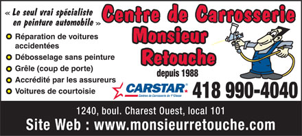 Monsieur Retouche (418-990-4040) - Annonce illustr&eacute;e - Le seul vrai sp&eacute;cialiste Centre de Carrosserie en peinture automobile R&eacute;paration de voitures Monsieur accident&eacute;es D&eacute;bosselage sans peinture Retouche Gr&ecirc;le (coup de porte) depuis 1988 Accr&eacute;dit&eacute; par les assureurs Voitures de courtoisie re Centres de Carrosserie de 1  Classe 418 990-4040 1240, boul. Charest Ouest, local 101 Site Web : www.monsieurretouche.com