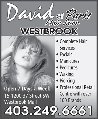 David Of Paris Hair Salon (403-249-6661) - Annonce illustrée - of Paris David Hair Salon WESTBROOK Complete Hair Services Facials Manicures Pedicures Waxing Piercing Professional Retail Open 7 Days a Week Centre with over 15-1200 37 Street SW 100 Brands Westbrook Mall 403.249.6661 of Paris David Hair Salon WESTBROOK Complete Hair Services Facials Manicures Pedicures Waxing Piercing Professional Retail Open 7 Days a Week Centre with over 15-1200 37 Street SW 100 Brands Westbrook Mall 403.249.6661