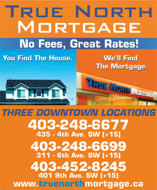 True North Mortgage (403-766-9117) - Annonce illustrée - No Fees, Great Rates! You Find The House.We ll Find You Find The House.We ll Find The Mortgage. The Mortgage. THREE DOWNTOWN LOCATIONS 403-248-6677 435 - 4th Ave. SW (+15) 403-248-6699 311 - 6th Ave. SW (+15) 403-452-8245 401 9th Ave. SW (+15) www.truenorthmortgage.ca No Fees, Great Rates! You Find The House.We ll Find You Find The House.We ll Find The Mortgage. The Mortgage. THREE DOWNTOWN LOCATIONS 403-248-6677 435 - 4th Ave. SW (+15) 403-248-6699 311 - 6th Ave. SW (+15) 403-452-8245 401 9th Ave. SW (+15) www.truenorthmortgage.ca