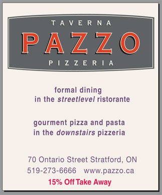 Pazzo Ristorante Bar & Pizzeria (519-273-6666) - Display Ad - ristorante gourment pizza and pasta in the downstairs pizzeria 70 Ontario Street Stratford, ON 519-273-6666 www.pazzo.ca 15% Off Take Away formal dining in the streetlevel ristorante gourment pizza and pasta in the downstairs pizzeria 70 Ontario Street Stratford, ON 519-273-6666 www.pazzo.ca 15% Off Take Away formal dining in the streetlevel