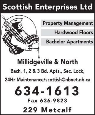 Scottish Enterprises Ltd (506-634-1613) - Display Ad - Scottish Enterprises Ltd Property Management Hardwood Floors Bachelor Apartments Millidgeville & North Bach, 1, 2 & 3 Bd. Apts., Sec. Lock, 24Hr Maintenance/scottish@nbnet.nb.ca 634-1613 Fax 636-9823 229 Metcalf