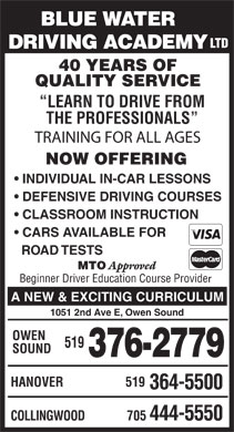 Blue Water Driving Academy Ltd (519-376-2779) - Display Ad - BLUE WATER LTD DRIVING ACADEMY 40 YEARS OF QUALITY SERVICE LEARN TO DRIVE FROM THE PROFESSIONALS TRAINING FOR ALL AGES NOW OFFERING INDIVIDUAL IN-CAR LESSONS DEFENSIVE DRIVING COURSES CLASSROOM INSTRUCTION CARS AVAILABLE FOR ROAD TESTS MTO Approved Beginner Driver Education Course Provide r A NEW & EXCITING CURRICULUM 1051 2nd Ave E, Owen Sound OWEN 519 SOUND 376-2779 HANOVER 519 364-5500 705 444-5550 COLLINGWOOD  BLUE WATER LTD DRIVING ACADEMY 40 YEARS OF QUALITY SERVICE LEARN TO DRIVE FROM THE PROFESSIONALS TRAINING FOR ALL AGES NOW OFFERING INDIVIDUAL IN-CAR LESSONS DEFENSIVE DRIVING COURSES CLASSROOM INSTRUCTION CARS AVAILABLE FOR ROAD TESTS MTO Approved Beginner Driver Education Course Provide r A NEW & EXCITING CURRICULUM 1051 2nd Ave E, Owen Sound OWEN 519 SOUND 376-2779 HANOVER 519 364-5500 705 444-5550 COLLINGWOOD