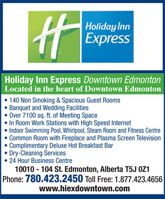 Holiday Inn Express Downtown (780-412-1598) - Display Ad - Holiday Inn Express Downtown Edmonton Located in the heart of Downtown Edmonton 140 Non Smoking & Spacious Guest Rooms Banquet and Wedding Facilities Over 7100 sq. ft. of Meeting Space In Room Work Stations with High Speed Internet Indoor Swimming Pool, Whirlpool, Steam Room and Fitness Centre Common Room with Fireplace and Plasma Screen Television Complimentary Deluxe Hot Breakfast Bar Dry-Cleaning Services 24 Hour Business Centre 10010 - 104 St. Edmonton, Alberta T5J 0Z1 Phone: 780.423.2450 Toll Free: 1.877.423.4656 www.hiexdowntown.com