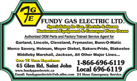 Fundy Gas Electric Services Ltd (506-696-6119) - Annonce illustrée - Specializing In Gas, Electric & Steam Restaurant Equipment & Conveyor Pizza Ovens Authorized OEM Parts and Factory Trained Service Agent for Authorized OEM Parts and Factory Trained Service Agent for Garland, Lincoln, Cleveland, Frymaster, Bunn-O-Matic Merco Savory, Holman, Moyer Diebel, Bakers-Pride, Blakeslee Middleby Marshall, Jackson, All Other Major Lines... Over 75 Years Experience Over 75 Years Experience 1-866-696-6119 1-866-696-6119 45 Glen Rd, Saint John 45 Glen Rd, Saint John Local 696-6119 www.fundygaselectric.ca Local 696-6119 Email: fundygaselectric@nb.aibn.com 24 Hour Emergency Service  Specializing In Gas, Electric & Steam Restaurant Equipment & Conveyor Pizza Ovens Authorized OEM Parts and Factory Trained Service Agent for Authorized OEM Parts and Factory Trained Service Agent for Garland, Lincoln, Cleveland, Frymaster, Bunn-O-Matic Merco Savory, Holman, Moyer Diebel, Bakers-Pride, Blakeslee Middleby Marshall, Jackson, All Other Major Lines... Over 75 Years Experience Over 75 Years Experience 1-866-696-6119 1-866-696-6119 45 Glen Rd, Saint John 45 Glen Rd, Saint John Local 696-6119 www.fundygaselectric.ca Local 696-6119 Email: fundygaselectric@nb.aibn.com 24 Hour Emergency Service  Specializing In Gas, Electric & Steam Restaurant Equipment & Conveyor Pizza Ovens Authorized OEM Parts and Factory Trained Service Agent for Authorized OEM Parts and Factory Trained Service Agent for Garland, Lincoln, Cleveland, Frymaster, Bunn-O-Matic Merco Savory, Holman, Moyer Diebel, Bakers-Pride, Blakeslee Middleby Marshall, Jackson, All Other Major Lines... Over 75 Years Experience Over 75 Years Experience 1-866-696-6119 1-866-696-6119 45 Glen Rd, Saint John 45 Glen Rd, Saint John Local 696-6119 www.fundygaselectric.ca Local 696-6119 Email: fundygaselectric@nb.aibn.com 24 Hour Emergency Service  Specializing In Gas, Electric & Steam Restaurant Equipment & Conveyor Pizza Ovens Authorized OEM Parts and Factory Trained Service Agent for Authorized OEM Parts and Factory Trained Service Agent for Garland, Lincoln, Cleveland, Frymaster, Bunn-O-Matic Merco Savory, Holman, Moyer Diebel, Bakers-Pride, Blakeslee Middleby Marshall, Jackson, All Other Major Lines... Over 75 Years Experience Over 75 Years Experience 1-866-696-6119 1-866-696-6119 45 Glen Rd, Saint John 45 Glen Rd, Saint John Local 696-6119 www.fundygaselectric.ca Local 696-6119 Email: fundygaselectric@nb.aibn.com 24 Hour Emergency Service