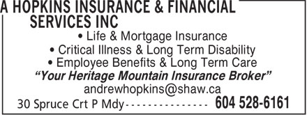 "A Hopkins Insurance & Financial Services Inc (604-528-6161) - Annonce illustrée - • Life & Mortgage Insurance • Critical Illness & Long Term Disability • Employee Benefits & Long Term Care ""Your Heritage Mountain Insurance Broker"" andrewhopkins@shaw.ca"