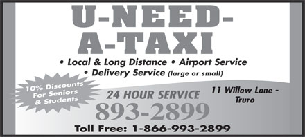 U-Need-A-Taxi (902-893-2899) - Annonce illustr&eacute;e - U-NEED- A-TAXI Local &amp; Long Distance   Airport Service Delivery Service (large or small) 10% Discounts 11 Willow Lane - For Seniors 24 HOUR SERVICE &amp; Students Truro 893-2899 Toll Free: 1-866-993-2899