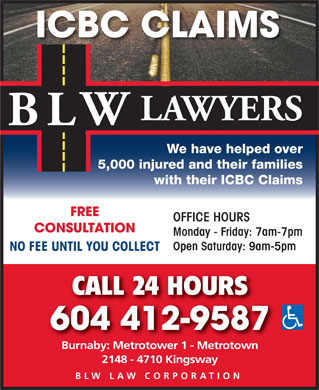 Becker Lavin & Wessler (604-689-3883) - Display Ad - ICBC CLAIMS LAWYERS W BL We have helped over 5,000 injured and their families with their ICBC Claims FREE OFFICE HOURS CONSULTATION Monday - Friday: 7am-7pm Open Saturday: 9am-5pm NO FEE UNTIL YOU COLLECT CALL 24 HOURS 604 412-9587 Burnaby: Metrotower 1 - Metrotown 2148 - 4710 Kingsway BLW LAW CORPORATION