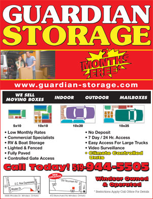 Guardian Storage (226-773-0997) - Display Ad - 22 MONTHSMONTHSFREE*FREE* www.guardian-storage.comwwwguar WE SELL INDOOR OUTDOOR MAILBOXES MOVING BOXES Low Monthly Rates No Deposit Commercial Specialists 7 Day / 24 Hr. Access RV & Boat Storage Easy Access For Large Trucks Lighted & Fenced Video Surveillance Fully Paved Climate Controlled Units Controlled Gate Access Call Today! 519-944-5505 Call Today! 519-944-5505 CNEWATION LO Windsor Owned Old Tecumseh Rdd Windsor Owned 21 & Operated & Operated * Restrictions Apply Call Office For Details 472 Blanchard Rd Windsor, Ontario 5505 Rhodes Dr. Windsor, Ontario 22