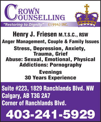 Crown Counselling Inc (403-241-5929) - Annonce illustr&eacute;e - Restoring to Dignity Henry J. Friesen M.T.S.C., RSW Anger Management, Couple &amp; Family Issues Stress, Depression, Anxiety, Trauma, Grief Abuse: Sexual, Emotional, Physical Addictions: Pornography Evenings 30 Years Experience Suite #223, 1829 Ranchlands Blvd. NW Calgary, AB T3G 2A7 Corner of Ranchlands Blvd. 403-241-5929