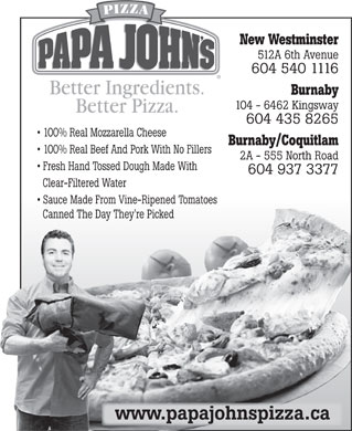 Papa John's Pizza (604-540-1116) - Annonce illustr&eacute;e - New Westminster 512A 6th Avenue 604 540 1116 Burnaby 104 - 6462 Kingsway 604 435 8265 100% Real Mozzarella Cheese Burnaby/Coquitlam 100% Real Beef And Pork With No Fillers 2A - 555 North Road Fresh Hand Tossed Dough Made With 604 937 3377 Clear-Filtered Water Sauce Made From Vine-Ripened Tomatoes Canned The Day They're Picked www.papajohnspizza.ca  New Westminster 512A 6th Avenue 604 540 1116 Burnaby 104 - 6462 Kingsway 604 435 8265 100% Real Mozzarella Cheese Burnaby/Coquitlam 100% Real Beef And Pork With No Fillers 2A - 555 North Road Fresh Hand Tossed Dough Made With 604 937 3377 Clear-Filtered Water Sauce Made From Vine-Ripened Tomatoes Canned The Day They're Picked www.papajohnspizza.ca  New Westminster 512A 6th Avenue 604 540 1116 Burnaby 104 - 6462 Kingsway 604 435 8265 100% Real Mozzarella Cheese Burnaby/Coquitlam 100% Real Beef And Pork With No Fillers 2A - 555 North Road Fresh Hand Tossed Dough Made With 604 937 3377 Clear-Filtered Water Sauce Made From Vine-Ripened Tomatoes Canned The Day They're Picked www.papajohnspizza.ca  New Westminster 512A 6th Avenue 604 540 1116 Burnaby 104 - 6462 Kingsway 604 435 8265 100% Real Mozzarella Cheese Burnaby/Coquitlam 100% Real Beef And Pork With No Fillers 2A - 555 North Road Fresh Hand Tossed Dough Made With 604 937 3377 Clear-Filtered Water Sauce Made From Vine-Ripened Tomatoes Canned The Day They're Picked www.papajohnspizza.ca