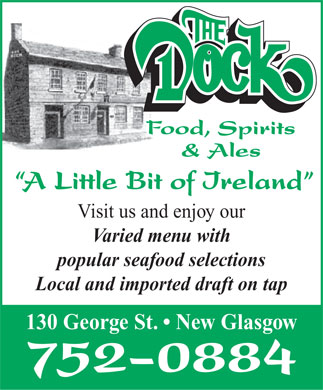 The Dock Food Spirits & Ales (902-752-0884) - Annonce illustrée - Food, Spirits & Ales A Little Bit of Ireland Visit us and enjoy our Varied menu with popular seafood selections Local and imported draft on tap 130 George St.   New Glasgow 752-0884  Food, Spirits & Ales A Little Bit of Ireland Visit us and enjoy our Varied menu with popular seafood selections Local and imported draft on tap 130 George St.   New Glasgow 752-0884