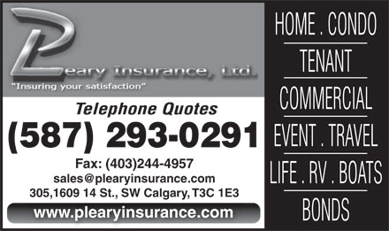 P Leary Insurance (587-293-0217) - Annonce illustrée - HOME . CONDO TENANT COMMERCIAL Telephone Quotes EVENT . TRAVEL (587) 293-0291 Fax: (403)244-4957 LIFE . RV . BOATS 305,1609 14 St., SW Calgary, T3C 1E3305,1609 14 St., SW Calgary, T3C 1E3 www.plearyinsurance.com BONDS