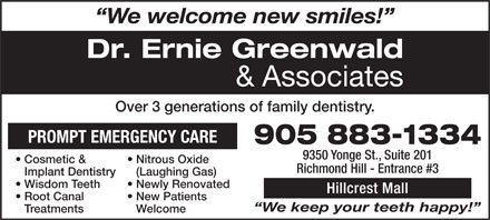 Greenwald Ernie Dr (905-883-1334) - Annonce illustrée - We welcome new smiles! Dr. Ernie Greenwald & Associates Over 3 generations of family dentistry. PROMPT EMERGENCY CARE 905 883-1334 9350 Yonge St., Suite 201 Cosmetic &   Nitrous Oxide Richmond Hill - Entrance #3 Implant Dentistry(Laughing Gas) Wisdom Teeth  Newly Renovated Hillcrest Mall Root Canal   New Patients We keep your teeth happy! TreatmentsWelcome
