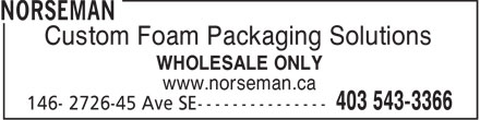 Norseman (403-543-3366) - Annonce illustrée - Custom Foam Packaging Solutions WHOLESALE ONLY www.norseman.ca