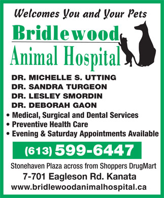 Bridlewood Animal Hospital (613-599-6447) - Annonce illustr&eacute;e - DR. MICHELLE S. UTTING DR. SANDRA TURGEON DR. LESLEY SMORDIN DR. DEBORAH GAON Medical, Surgical and Dental Services Preventive Health Care Evening &amp; Saturday Appointments Available (613) 599-6447 Stonehaven Plaza across from Shoppers DrugMart 7-701 Eagleson Rd. Kanata www.bridlewoodanimalhospital.ca