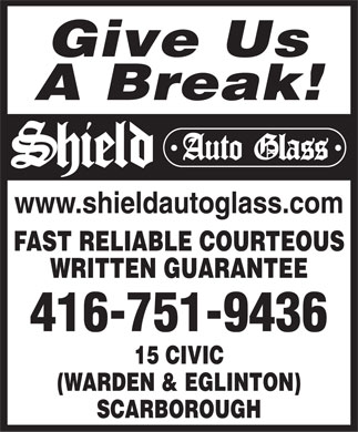 Shield Auto Glass (416-751-9436) - Display Ad - Give Us A Break! www.shieldautoglass.com FAST RELIABLE COURTEOUS WRITTEN GUARANTEE 416-751-9436 15 CIVIC (WARDEN & EGLINTON) SCARBOROUGH  Give Us A Break! www.shieldautoglass.com FAST RELIABLE COURTEOUS WRITTEN GUARANTEE 416-751-9436 15 CIVIC (WARDEN & EGLINTON) SCARBOROUGH  Give Us A Break! www.shieldautoglass.com FAST RELIABLE COURTEOUS WRITTEN GUARANTEE 416-751-9436 15 CIVIC (WARDEN & EGLINTON) SCARBOROUGH