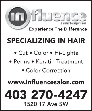 Influence Salon (403-270-4247) - Annonce illustrée - Experience The Difference SPECIALIZING IN HAIR Cut   Color   Hi-Lights Perms   Keratin Treatment Color Correction www.influencesalon.com 403 270-4247 1520 17 Ave SW Experience The Difference SPECIALIZING IN HAIR Cut   Color   Hi-Lights Perms   Keratin Treatment Color Correction www.influencesalon.com 403 270-4247 1520 17 Ave SW  Experience The Difference SPECIALIZING IN HAIR Cut   Color   Hi-Lights Perms   Keratin Treatment Color Correction www.influencesalon.com 403 270-4247 1520 17 Ave SW  Experience The Difference SPECIALIZING IN HAIR Cut   Color   Hi-Lights Perms   Keratin Treatment Color Correction www.influencesalon.com 403 270-4247 1520 17 Ave SW  Experience The Difference SPECIALIZING IN HAIR Cut   Color   Hi-Lights Perms   Keratin Treatment Color Correction www.influencesalon.com 403 270-4247 1520 17 Ave SW  Experience The Difference SPECIALIZING IN HAIR Cut   Color   Hi-Lights Perms   Keratin Treatment Color Correction www.influencesalon.com 403 270-4247 1520 17 Ave SW  Experience The Difference SPECIALIZING IN HAIR Cut   Color   Hi-Lights Perms   Keratin Treatment Color Correction www.influencesalon.com 403 270-4247 1520 17 Ave SW  Experience The Difference SPECIALIZING IN HAIR Cut   Color   Hi-Lights Perms   Keratin Treatment Color Correction www.influencesalon.com 403 270-4247 1520 17 Ave SW  Experience The Difference SPECIALIZING IN HAIR Cut   Color   Hi-Lights Perms   Keratin Treatment Color Correction www.influencesalon.com 403 270-4247 1520 17 Ave SW