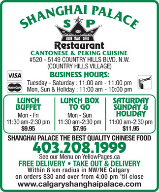 Shanghai Palace Restaurant (403-817-0905) - Display Ad - #520 - 5149 COUNTRY HILLS BLVD. N.W. (COUNTRY HILLS VILLAGE) BUSINESS HOURS: Tuesday - Saturday : 11:00 am - 11:00 pm Mon, Sun & Holiday : 11:00 am - 10:00 pm LUNCH LUNCH BOX SATURDAY BUFFET TO GO SUNDAY & HOLIDAY Mon - Fri Mon - Sun 11:30 am-2:30 pm11:30 am-2:30 pm11:00 am-2:30 pm $9.95 $7.95 $11.95 SHANGHAI PALACE THE BEST QUALITY CHINESE FOOD 403.208.1999 See our Menu on YellowPages.ca FREE DELIVERY   TAKE OUT & DELIVERY Within 8 km radius in NW/NE Calgary on orders $30 and over from 4:00 pm  til close www.calgaryshanghaipalace.com