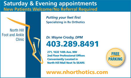 North Hill Foot & Ankle Clinic (403-289-8491) - Annonce illustrée - Saturday & Evening appointments New Patients Welcome/No Referral Required Putting your feet first Specializing in Rx Orthotics North Hill Foot and Ankle Dr. Wayne Crosby, DPM Clinic 4032898491 · 271, 1632 14th Ave. NW FREE 2nd Floor Professional Offices Conveniently Located in PARKING North Hill Mall Next To SEARS www.nhorthotics.com