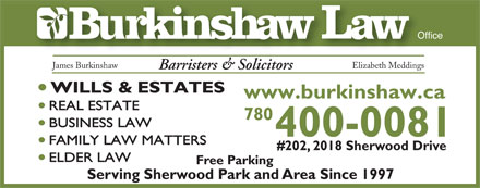 Burkinshaw Law Office (780-449-3391) - Annonce illustrée - Office James Burkinshaw Elizabeth Meddings Barristers & Solicitors WILLS & ESTATES www.burkinshaw.ca REAL ESTATE 780 BUSINESS LAW 400-0081 FAMILY LAW MATTERS #202, 2018 Sherwood Drive ELDER LAW Free Parking Serving Sherwood Park and Area Since 1997