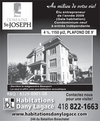 Habitations Dany Lagac&eacute; Inc (418-822-1663) - Annonce illustr&eacute;e - Au milieu de votre vie! &Eacute;lu entrepreneur de l ann&eacute;e 2009 (Gala habitation) DOMAINE Condominium neuf St- JOSEPH &agrave; entr&eacute;e ind&eacute;pendante 4 &frac12;, 1150 pi2, PLAFOND DE 9' - Derri&egrave;re le m&eacute;gacentre Beauport - Le seul &agrave; offrir une accr&eacute;ditation acoustique RBQ : 8329-8901-08 Contactez nous pour une visite! Habitations Dany Lagac&eacute; 418 822-1663 www.habitationsdanylagace.com www.habitationsdanylagace.com 246 du Bataillon Boischatel  Au milieu de votre vie! lu entrepreneur de l anne 2009 (Gala habitation) DOMAINE Condominium neuf St- JOSEPH  entre indpendante 4 , 1150 pi2, PLAFOND DE 9' - Derrire le mgacentre Beauport - Le seul  offrir une accrditation acoustique RBQ : 8329-8901-08 Contactez nous pour une visite! Habitations Dany Lagac 418 822-1663 www.habitationsdanylagace.com www.habitationsdanylagace.com 246 du Bataillon Boischatel  Au milieu de votre vie! &Eacute;lu entrepreneur de l ann&eacute;e 2009 (Gala habitation) DOMAINE Condominium neuf St- JOSEPH &agrave; entr&eacute;e ind&eacute;pendante 4 &frac12;, 1150 pi2, PLAFOND DE 9' - Derri&egrave;re le m&eacute;gacentre Beauport - Le seul &agrave; offrir une accr&eacute;ditation acoustique RBQ : 8329-8901-08 Contactez nous pour une visite! Habitations Dany Lagac&eacute; 418 822-1663 www.habitationsdanylagace.com www.habitationsdanylagace.com 246 du Bataillon Boischatel  Au milieu de votre vie! lu entrepreneur de l anne 2009 (Gala habitation) DOMAINE Condominium neuf St- JOSEPH  entre indpendante 4 , 1150 pi2, PLAFOND DE 9' - Derrire le mgacentre Beauport - Le seul  offrir une accrditation acoustique RBQ : 8329-8901-08 Contactez nous pour une visite! Habitations Dany Lagac 418 822-1663 www.habitationsdanylagace.com www.habitationsdanylagace.com 246 du Bataillon Boischatel