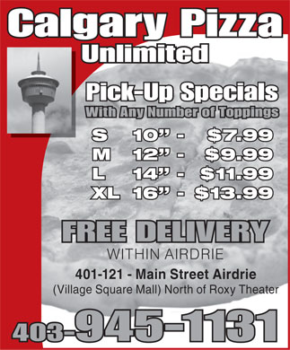 Calgary Pizza Unlimited (403-945-1131) - Annonce illustrée - Calgary Pizza Unlimited Pick-Up Specials With Any Number of Toppings S 10  - $7.99 M 12  - $9.99 L 14  - $11.99 XL 16  - $13.99 FREE DELIVERY WITHIN AIRDRIE 401-121 - Main Street Airdrie (Village Square Mall) North of Roxy Theater 403-945-1131  Calgary Pizza Unlimited Pick-Up Specials With Any Number of Toppings S 10  - $7.99 M 12  - $9.99 L 14  - $11.99 XL 16  - $13.99 FREE DELIVERY WITHIN AIRDRIE 401-121 - Main Street Airdrie (Village Square Mall) North of Roxy Theater 403-945-1131