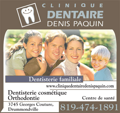 Clinique Dentaire Denis Paquin (819-474-1891) - Display Ad - Dentisterie familiale www.cliniquedentairedenispaquin.com Dentisterie cosmétique Centre de santé Orthodontie 3745 Georges Couture, 819-474-1891 Drummondville  Dentisterie familiale www.cliniquedentairedenispaquin.com Dentisterie cosmétique Centre de santé Orthodontie 3745 Georges Couture, 819-474-1891 Drummondville