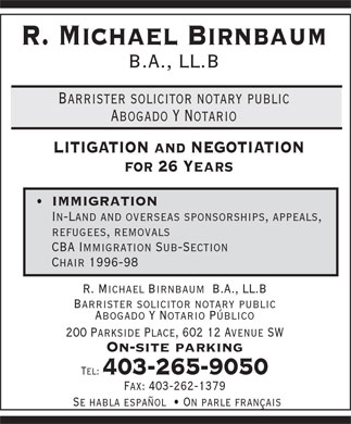 Birnbaum R Michael Barrister &amp; Solicitor (403-265-9050) - Display Ad - R. Michael Birnbaum B.A., LL.B Barrister solicitor notary public Abogado Y Notario LITIGATION and NEGOTIATION for 26 Years IMMIGRATION In-Land and overseas sponsorships, appeals, refugees, removals CBA Immigration Sub-Section Chair 1996-98 R. Michael Birnbaum  B.A., LL.B Barrister solicitor notary public Abogado Y Notario P&uacute;blico 200 Parkside Place, 602 12 Avenue SW On-site parking Tel: 403-265-9050 Fax: 403-262-1379 Se habla espa&ntilde;ol    On parle fran&ccedil;ais