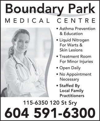 Boundary Park Medical Centre (604-591-6300) - Display Ad - Boundary Park MEDICAL CENTRE Asthma Prevention &amp; Education Liquid Nitrogen For Warts &amp; Skin Lesions Treatment Room For Minor Injuries Open Daily No Appointment Necessary Staffed By Local Family Practitioners 115-6350 120 St Sry 604 591-6300 Boundary Park MEDICAL CENTRE Asthma Prevention &amp; Education Liquid Nitrogen For Warts &amp; Skin Lesions Treatment Room For Minor Injuries Open Daily No Appointment Necessary Staffed By Local Family Practitioners 115-6350 120 St Sry 604 591-6300  Boundary Park MEDICAL CENTRE Asthma Prevention &amp; Education Liquid Nitrogen For Warts &amp; Skin Lesions Treatment Room For Minor Injuries Open Daily No Appointment Necessary Staffed By Local Family Practitioners 115-6350 120 St Sry 604 591-6300  Boundary Park MEDICAL CENTRE Asthma Prevention &amp; Education Liquid Nitrogen For Warts &amp; Skin Lesions Treatment Room For Minor Injuries Open Daily No Appointment Necessary Staffed By Local Family Practitioners 115-6350 120 St Sry 604 591-6300  Boundary Park MEDICAL CENTRE Asthma Prevention &amp; Education Liquid Nitrogen For Warts &amp; Skin Lesions Treatment Room For Minor Injuries Open Daily No Appointment Necessary Staffed By Local Family Practitioners 115-6350 120 St Sry 604 591-6300