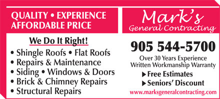 Mark's General Contracting (905-544-5700) - Annonce illustrée - QUALITY   EXPERIENCE Mark s This font is lucida handwriting italic AFFORDABLE PRICE General Contracting We Do It Right! 905 544-5700 Shingle Roofs   Flat Roofs Over 30 Years Experience Repairs & Maintenance Written Workmanship Warranty Siding   Windows & Doors Free Estimates Brick & Chimney Repairs Seniors  Discount Structural Repairs www.marksgeneralcontracting.com