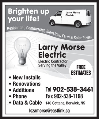 Morse Larry Electric (902-538-3461) - Display Ad - Larry Morse Brighten up Electric your life! Residential, Commercial, Industrial, Farm & Solar Power Larry Morse Electric Electric Contractor Serving the Valley FREE ESTIMATES New Installs Renovations Tel 902-538-3461 Additions Phone Fax 902-538-1198 140 Cottage, Berwick, NS Data & Cable