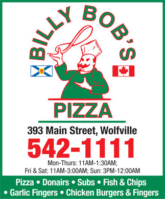 Billy Bob's Pizza (902-542-1111) - Annonce illustrée - 393 Main Street, Wolfville 542-1111 Mon-Thurs: 11AM-1:30AM; Fri & Sat: 11AM-3:00AM; Sun: 3PM-12:00AM Pizza   Donairs   Subs   Fish & Chips Garlic Fingers   Chicken Burgers & Fingers