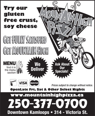 Mountain High Pizza (250-377-0700) - Annonce illustrée - Try our gluten free crust, soy cheese Ask About We Our Deliver Specials! Prices subject to change without notice. OpenLate Fri, Sat & Other Select Nights www.mountainhighpizza.ca Downtown Kamloops   314 - Victoria St.