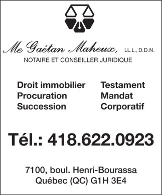 Maheux Gaetan Notaire (418-622-0923) - Annonce illustr&eacute;e - LL.L., D.D.N. NOTAIRE ET CONSEILLER JURIDIQUE Testament Droit immobilier Mandat Procuration SuccessionCorporatif T&eacute;l.: 418.622.0923 7100, boul. Henri-Bourassa Qu&eacute;bec (QC) G1H 3E4  LL.L., D.D.N. NOTAIRE ET CONSEILLER JURIDIQUE Testament Droit immobilier Mandat Procuration SuccessionCorporatif T&eacute;l.: 418.622.0923 7100, boul. Henri-Bourassa Qu&eacute;bec (QC) G1H 3E4  LL.L., D.D.N. NOTAIRE ET CONSEILLER JURIDIQUE Testament Droit immobilier Mandat Procuration SuccessionCorporatif T&eacute;l.: 418.622.0923 7100, boul. Henri-Bourassa Qu&eacute;bec (QC) G1H 3E4  LL.L., D.D.N. NOTAIRE ET CONSEILLER JURIDIQUE Testament Droit immobilier Mandat Procuration SuccessionCorporatif T&eacute;l.: 418.622.0923 7100, boul. Henri-Bourassa Qu&eacute;bec (QC) G1H 3E4