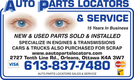 Auto Parts Locators Sales &amp; Service (613-837-7480) - Display Ad - 15 Years In Business NEW &amp; USED PARTS SOLD &amp; INSTALLED SPECIALIZE IN ENGINES &amp; TRANSMISSIONS CARS &amp; TRUCKS ALSO PURCHASED FOR SCRAP www.aautopartslocators.com 2727 Tenth Line Rd., Orleans, Ottawa K4A 3W7 613-837-7480 AUTO PARTS LOCATORS SALES &amp; SERVICE  15 Years In Business NEW &amp; USED PARTS SOLD &amp; INSTALLED SPECIALIZE IN ENGINES &amp; TRANSMISSIONS CARS &amp; TRUCKS ALSO PURCHASED FOR SCRAP www.aautopartslocators.com 2727 Tenth Line Rd., Orleans, Ottawa K4A 3W7 613-837-7480 AUTO PARTS LOCATORS SALES &amp; SERVICE  15 Years In Business NEW &amp; USED PARTS SOLD &amp; INSTALLED SPECIALIZE IN ENGINES &amp; TRANSMISSIONS CARS &amp; TRUCKS ALSO PURCHASED FOR SCRAP www.aautopartslocators.com 2727 Tenth Line Rd., Orleans, Ottawa K4A 3W7 613-837-7480 AUTO PARTS LOCATORS SALES &amp; SERVICE