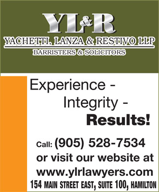 Yachetti Lanza & Restivo (905-528-7534) - Display Ad - YACHETTI, LANZA & RESTIVO LLP BARRISTERS & SOLICITORS Experience - Integrity - Results! Call: (905) 528-7534 or visit our website at www.ylrlawyers.com 154 MAIN STREET EAST, SUITE 100, HAMILTON