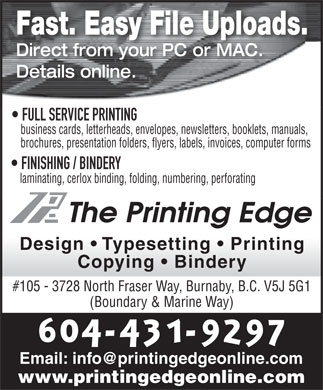 Printing Edge The (604-431-9297) - Annonce illustrée - Fast. Easy File Uploads. Direct from your PC or MAC. Details online. FULL SERVICE PRINTING business cards, letterheads, envelopes, newsletters, booklets, manuals, brochures, presentation folders, flyers, labels, invoices, computer forms FINISHING / BINDERY laminating, cerlox binding, folding, numbering, perforating Design   Typesetting   Printing Copying   Bindery #105 - 3728 North Fraser Way, Burnaby, B.C. V5J 5G1 (Boundary & Marine Way) Email: info@printingedgeonline.com www.printingedgeonline.com