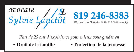Lanct&ocirc;t Sylvie Avocate (819-246-8383) - Annonce illustr&eacute;e - 819 246-8383 111, boul. de l H&ocirc;pital Suite 210 Gatineau, Qc Plus de 25 ans d'exp&eacute;rience pour mieux vous guider en Droit de la famille                Protection de la jeunesse 819 246-8383 111, boul. de l H&ocirc;pital Suite 210 Gatineau, Qc Plus de 25 ans d'exp&eacute;rience pour mieux vous guider en Droit de la famille                Protection de la jeunesse  819 246-8383 111, boul. de l H&ocirc;pital Suite 210 Gatineau, Qc Plus de 25 ans d'exp&eacute;rience pour mieux vous guider en Droit de la famille                Protection de la jeunesse