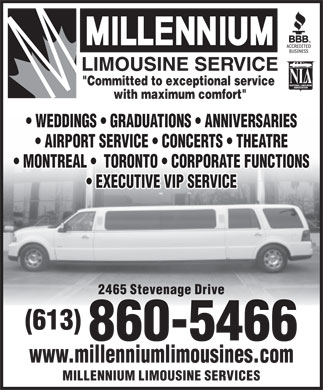 "Millennium Limousine Services (613-699-2417) - Annonce illustrée - ""Committed to exceptional service with maximum comfort"" WEDDINGS   GRADUATIONS   ANNIVERSARIES AIRPORT SERVICE   CONCERTS   THEATRE MONTREAL    TORONTO   CORPORATE FUNCTIONS EXECUTIVE VIP SERVICE 2465 Stevenage Drive (613) 860-5466 www.millenniumlimousines.com MILLENNIUM LIMOUSINE SERVICES"