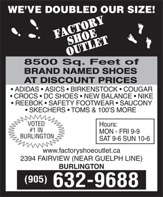 Factory Shoe Outlet (905-632-9688) - Display Ad - WE VE DOUBLED OUR SIZE! 8500 Sq. Feet of BRAND NAMED SHOES AT DISCOUNT PRICES ADIDAS   ASICS   BIRKENSTOCK   COUGAR CROCS   DC SHOES   NEW BALANCE   NIKE REEBOK   SAFETY FOOTWEAR   SAUCONY SKECHERS   TOMS & 100 S MORE VOTED Hours: #1 IN MON - FRI 9-9 BURLINGTON SAT 9-6 SUN 10-6 www.factoryshoeoutlet.ca 2394 FAIRVIEW (NEAR GUELPH LINE) BURLINGTON