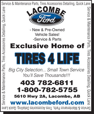 Lacombe Ford Sales Ltd (403-786-0983) - Display Ad - Service &amp; Maintenance Parts, Tires Accessories Detailing, Quick Lane - New &amp; Pre-Owned Vehicle Sales! -Service &amp; Parts Exclusive Home of TIRES 4 LIFE Big City Selection... Small Town Service You ll Save Thousands!!! 403 782-6811 1-800-782-5755 5610 Hwy 2A, Lacombe, AB www.lacombeford.com Service &amp; Maintenance Parts, Tires Accessories Detailing, Quick Lane