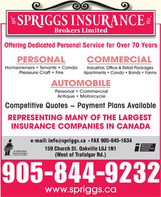 Spriggs Insurance Brokers Limited (289-813-1763) - Display Ad - Offering Dedicated Personal Service for Over 70 Years Homeowners   Tenants   Condo Industrial, Office & Retail Packages Pleasure Craft   Fire Apartments   Condo   Bonds   Farms Personal   Commercial Antique   Motorcycle Competitive Quotes ~ Payment Plans Available REPRESENTING MANY OF THE LARGEST INSURANCE COMPANIES IN CANADA 905-845-1634 (West of Trafalgar Rd.) 905-844-9232 www.spriggs.ca 159 Church St. Oakville L6J 1N1
