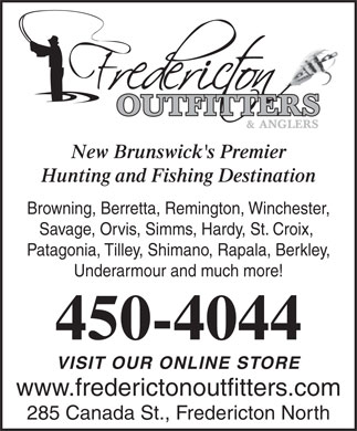 Fredericton Outfitters & Anglers (506-450-4044) - Display Ad - New Brunswick's Premier Hunting and Fishing Destination Browning, Berretta, Remington, Winchester, Savage, Orvis, Simms, Hardy, St. Croix, Patagonia, Tilley, Shimano, Rapala, Berkley, Underarmour and much more! 450-4044 VISIT OUR ONLINE STORE www.frederictonoutfitters.com 285 Canada St., Fredericton North