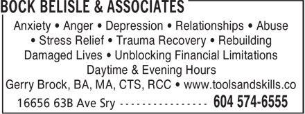 Bock Belisle & Associates (604-574-6555) - Display Ad - Anxiety • Anger • Depression • Relationships • Abuse • Stress Relief • Trauma Recovery • Rebuilding Damaged Lives • Unblocking Financial Limitations Daytime & Evening Hours Gerry Brock, BA, MA, CTS, RCC • www.toolsandskills.co