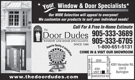Door Dudes The (905-333-3689) - Annonce illustr&eacute;e - indow &amp; Door Specialists* Your*           W Our WIDE Selection will appeal to everyone! We customize our products to suit your individual needs! Call For A Free In-Home Estimate 905-333-3689 905-333-6705 SINCE 1988 1-800-651-5131 Superior Quality &amp; Installatio COME IN &amp; VISIT OUR SHOWROOM 2008,  2009,  2010,  2011 n APPLEBY LINE4391 Harvester Rd, READERS WALKERS LINEQEW CHOICE Unit 9 4391 UNIT 9 Burlington HARVESTER RD www.thedoordudes.com